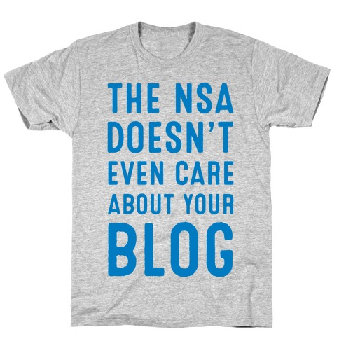 The NSA Doesn't Even Care about Your Blog Mens/Unisex T-Shirt