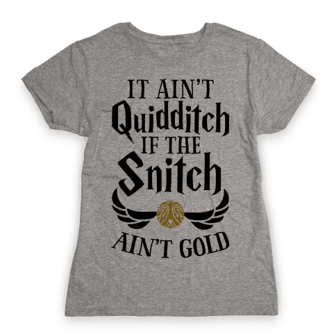 It Ain't Quidditch if the Snitch Ain't Gold Womens T-Shirt