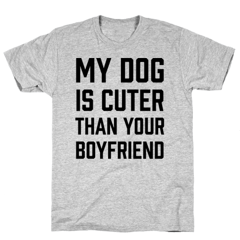 My Dog Is Cuter Than Your Boyfriend Mens T-Shirt