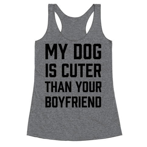 My Dog Is Cuter Than Your Boyfriend Racerback Tank Top