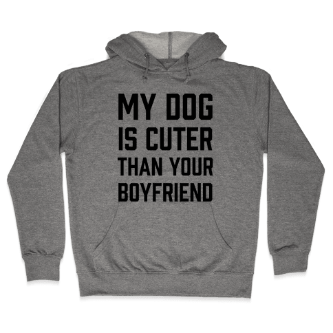 My Dog Is Cuter Than Your Boyfriend Hooded Sweatshirt