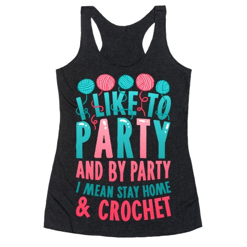 I Like To Party And By Party I Mean Stay Home And Crochet Racerback Tank Top