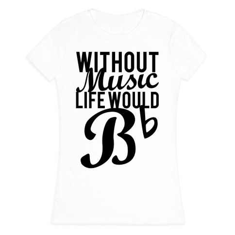 Without Music Life Would B Flat Womens T-Shirt