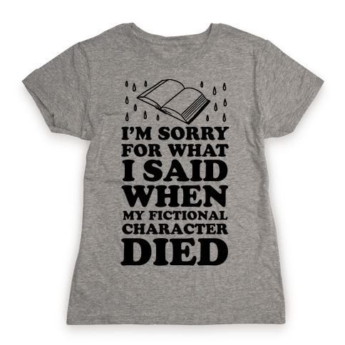 I'm Sorry For What I Said When My Fictional Character Died Womens T-Shirt