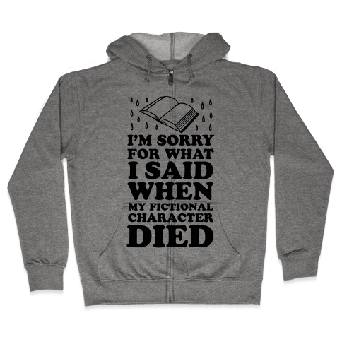 I'm Sorry For What I Said When My Fictional Character Died Zip Hoodie