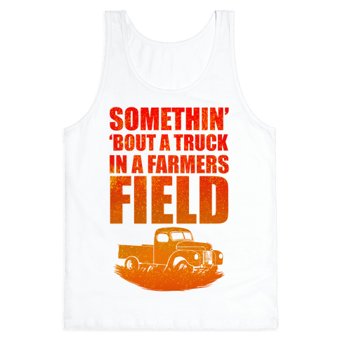 Somethin' 'Bout a Truck in a Farmers Field Tank Top