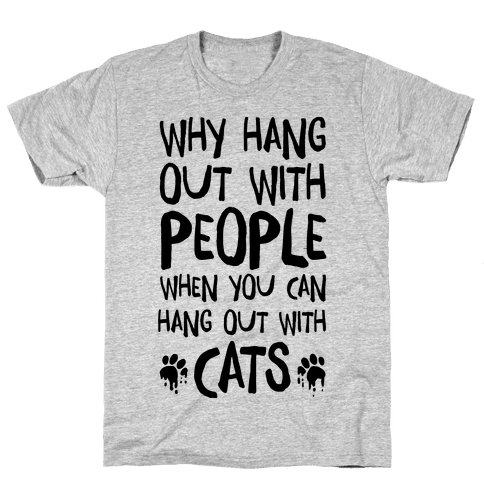 Why Hang Out With People When You Can Hang Out WIth Cats Mens T-Shirt