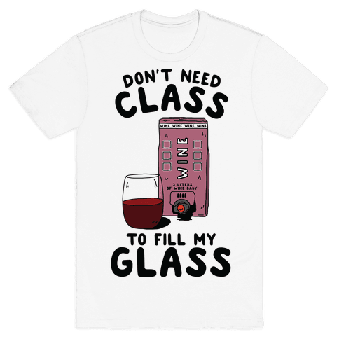 Don't Need Class to Fill My Glass Box Wine Mens T-Shirt