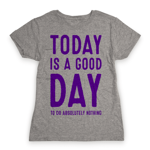 Today is a Good Day! (To do Absolutely Nothing) Womens T-Shirt