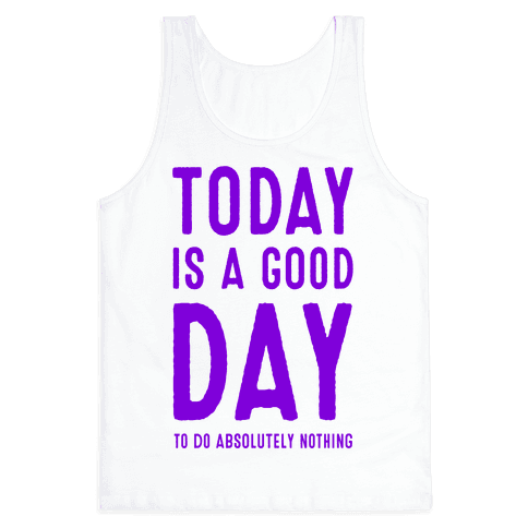 Today is a Good Day! (To do Absolutely Nothing) Tank Top