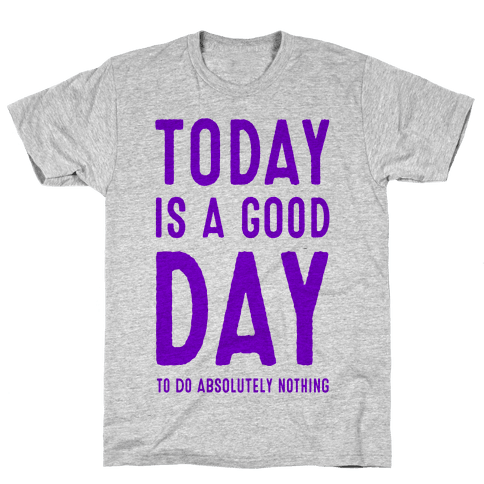 Today is a Good Day! (To do Absolutely Nothing) Mens T-Shirt