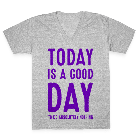 Today is a Good Day! (To do Absolutely Nothing) V-Neck Tee Shirt