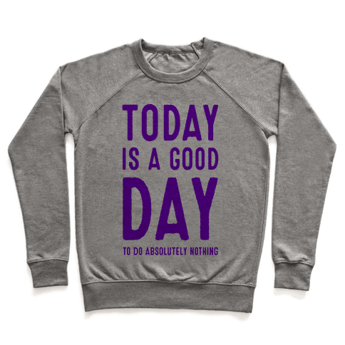 Today is a Good Day! (To do Absolutely Nothing) Pullover