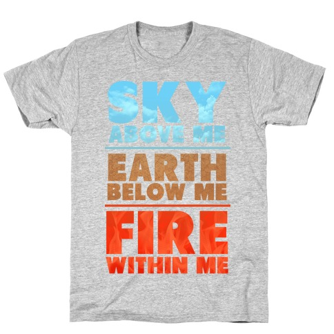 Sky Above Me, Earth Below Me, Fire Within Me T-Shirt