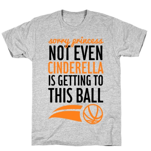 Sorry Princess Not Even Cinderella Is Getting To This Ball T-Shirt