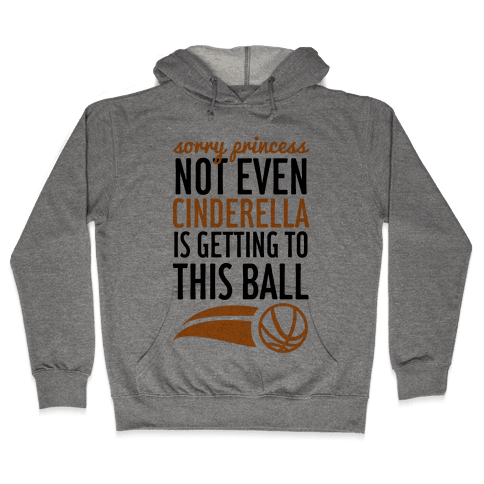 Sorry Princess Not Even Cinderella Is Getting To This Ball Hooded Sweatshirt