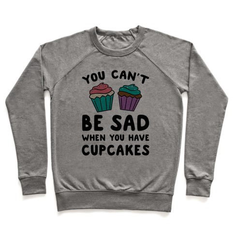 You Can't Be Sad When You Have Cupcakes Pullover