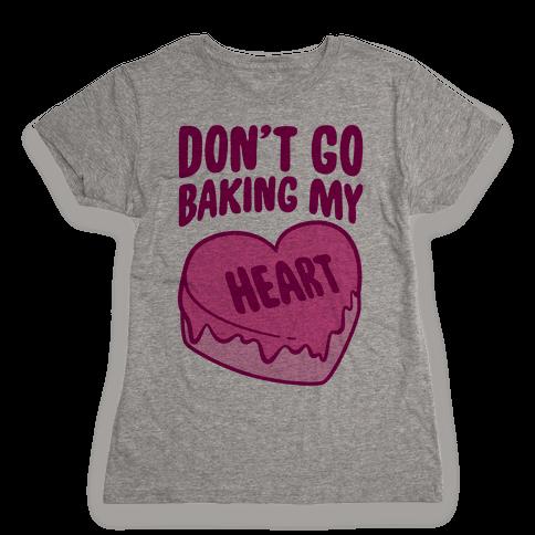 Don't Go Baking My Heart Womens T-Shirt