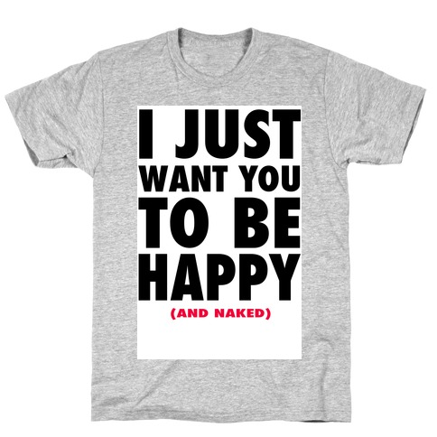I Just want You to be Happy (and naked) T-Shirt