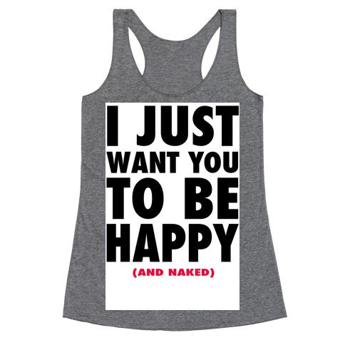 I Just want You to be Happy (and naked) Racerback Tank Top