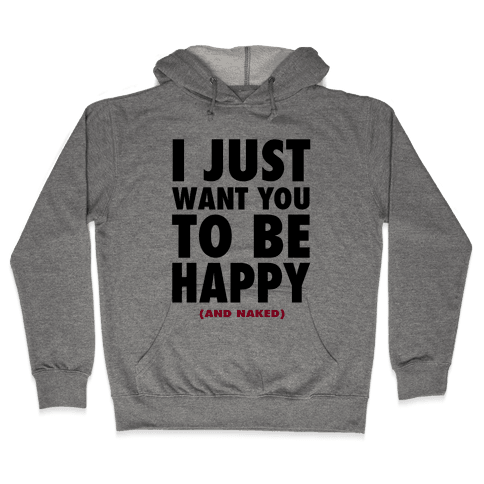 I Just want You to be Happy (and naked) Hooded Sweatshirt