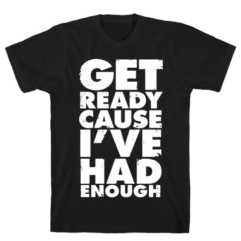 Get Ready, Cause I've Had Enough T-Shirt