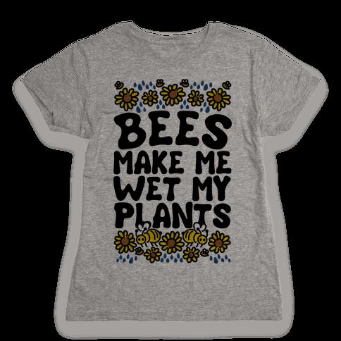 Bees Make Me Wet My Plants Womens T-Shirt