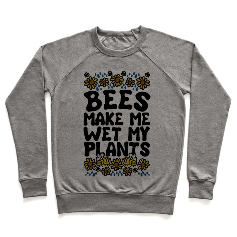 Bees Make Me Wet My Plants Pullover