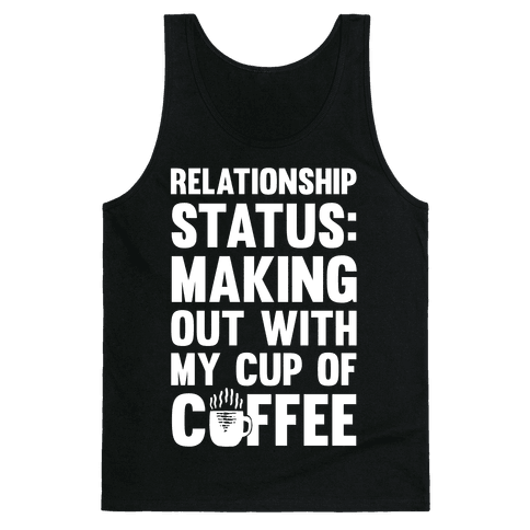 Relationship Status: Making Out With My Cup Of Coffee Tank Top
