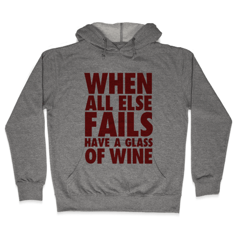 When All Else Fails Have a Glass of Wine Hooded Sweatshirt