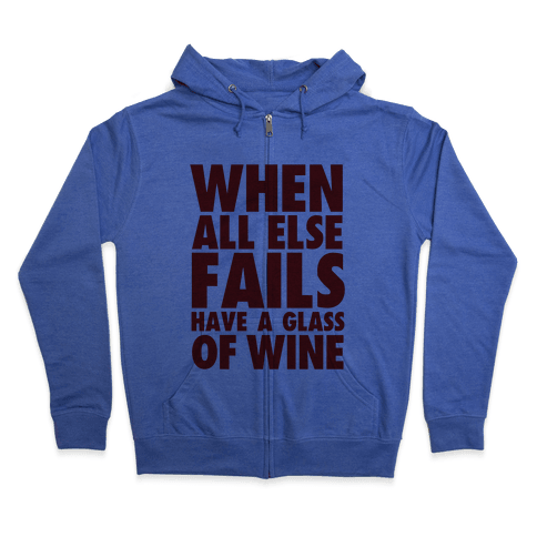 When All Else Fails Have a Glass of Wine Zip Hoodie
