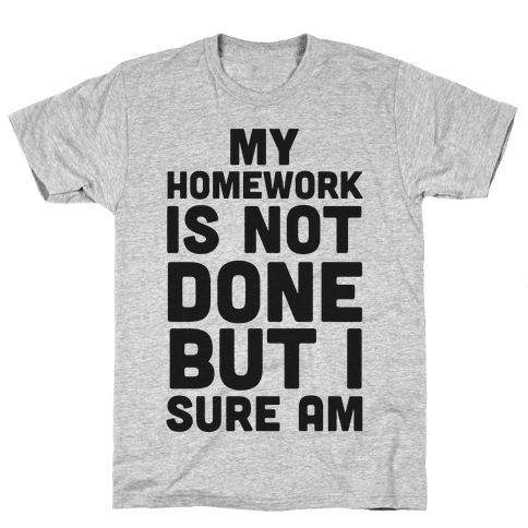 My Homework Is Not Done But I Sure Am Mens T-Shirt