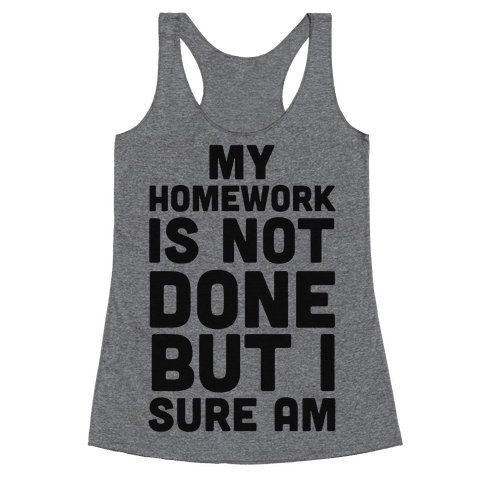 My Homework Is Not Done But I Sure Am Racerback Tank Top
