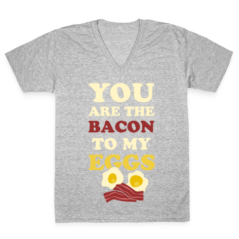 You Are The Bacon To My Eggs V-Neck Tee Shirt