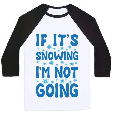 If It's Snowing I'm Not Going Baseball Tee