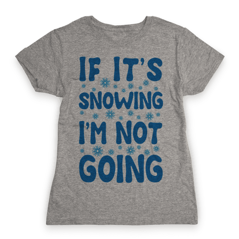 If It's Snowing I'm Not Going Womens T-Shirt