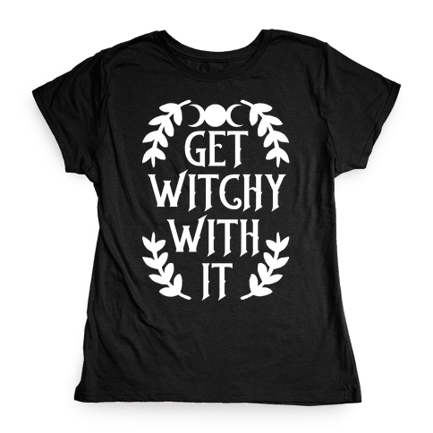 Get Witchy With It Womens T-Shirt