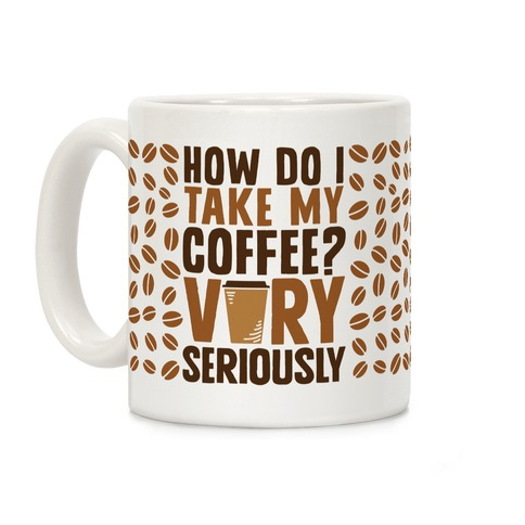 How Do I Take My Coffee? Very Seriously Coffee Mug