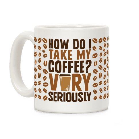 How Do I Take My Coffee? Very Seriously Coffee Mug