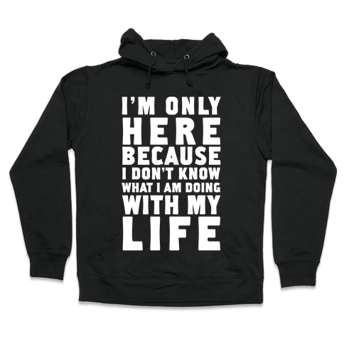 I'm Only Here Because I Don't Know What I'm Doing With My Life Hooded Sweatshirt