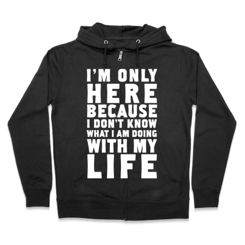 I'm Only Here Because I Don't Know What I'm Doing With My Life Zip Hoodie