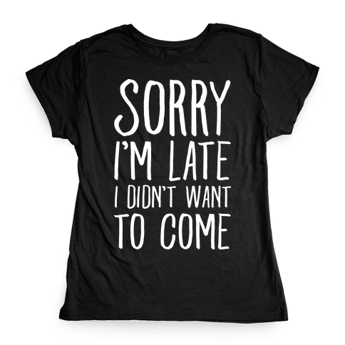Sorry I'm Late I Didn't Want To Come Womens T-Shirt