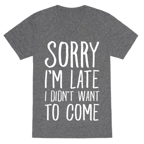 Sorry I'm Late I Didn't Want To Come V-Neck Tee Shirt