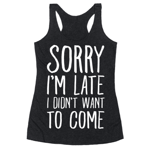 Sorry I'm Late I Didn't Want To Come Racerback Tank Top