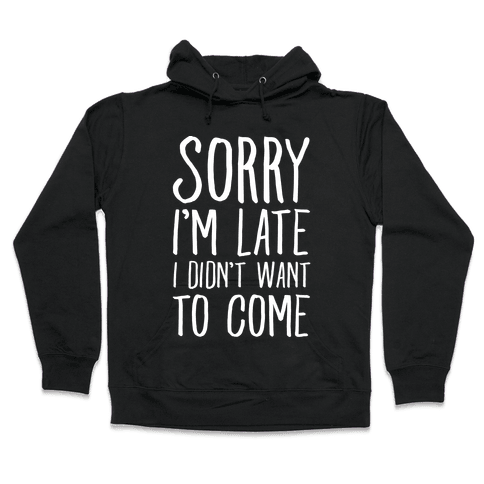 Sorry I'm Late I Didn't Want To Come Hooded Sweatshirt