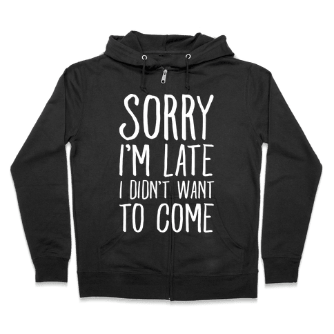 Sorry I'm Late I Didn't Want To Come Zip Hoodie