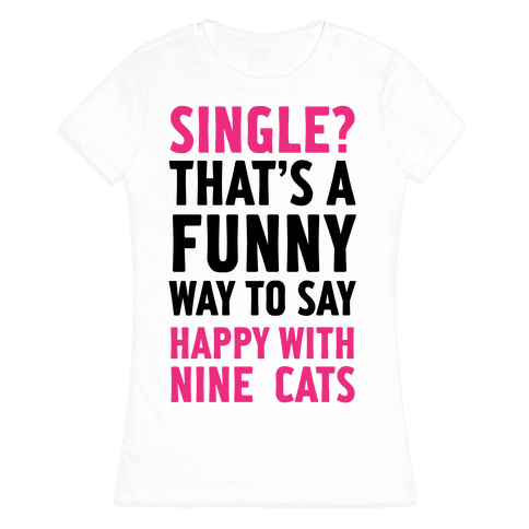 Single? That's A Funny Way To Say Happy With Nine Cats Womens T-Shirt