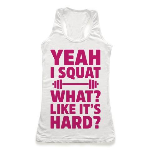 Yeah I Squat What? Like It's Hard? Racerback Tank Top