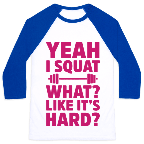 Yeah I Squat What? Like It's Hard? Baseball Tee