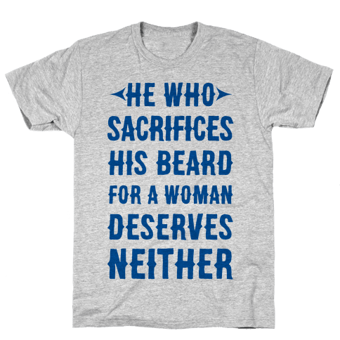 He Who Sacrifices His Beard For A Woman Deservers Neither Mens T-Shirt